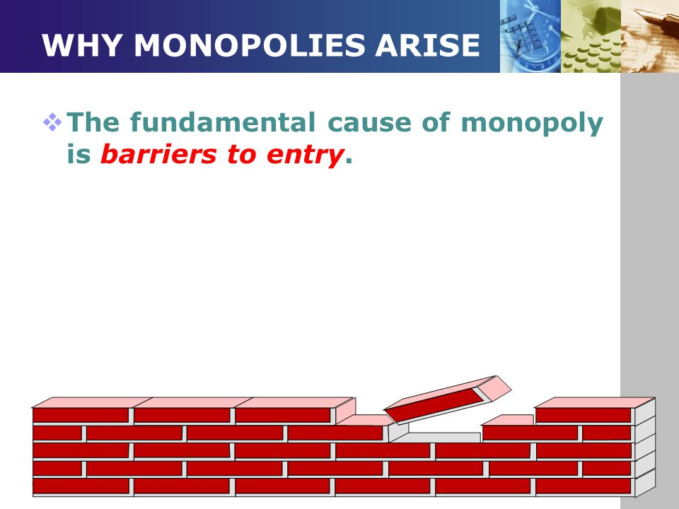 WHY MONOPOLIES ARISE  The fundamental cause of monopoly is barriers to entry.
