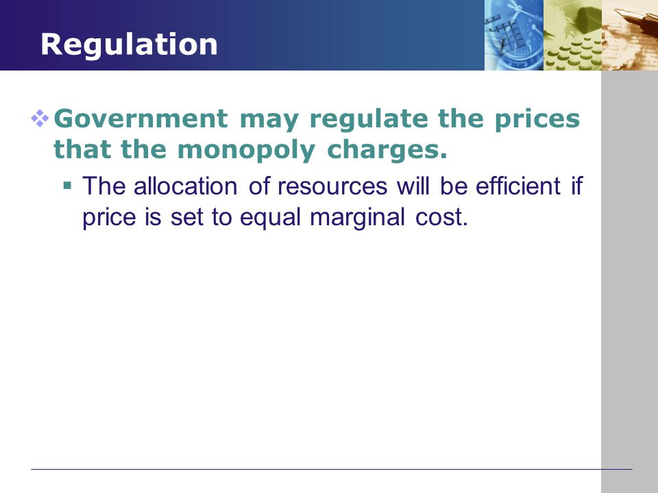 Regulation  Government may regulate the prices that the monopoly charges.  The allocation of resources will be efficient if price is set to equal ma