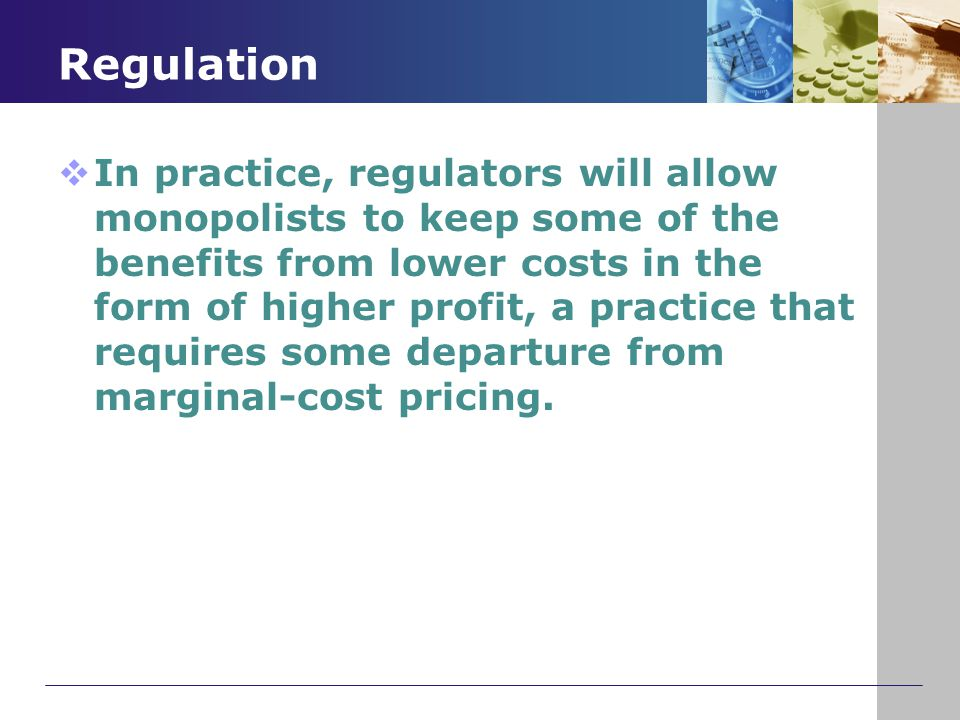 Regulation  In practice, regulators will allow monopolists to keep some of the benefits from lower costs in the form of higher profit, a practice tha