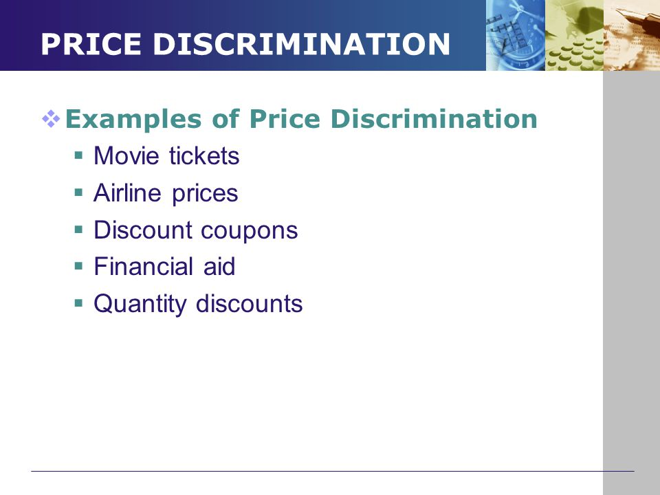 PRICE DISCRIMINATION  Examples of Price Discrimination  Movie tickets  Airline prices  Discount coupons  Financial aid  Quantity discounts