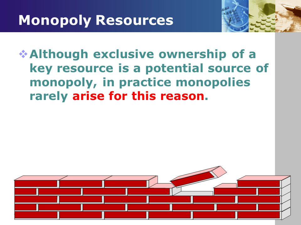 Monopoly Resources  Although exclusive ownership of a key resource is a potential source of monopoly, in practice monopolies rarely arise for this re