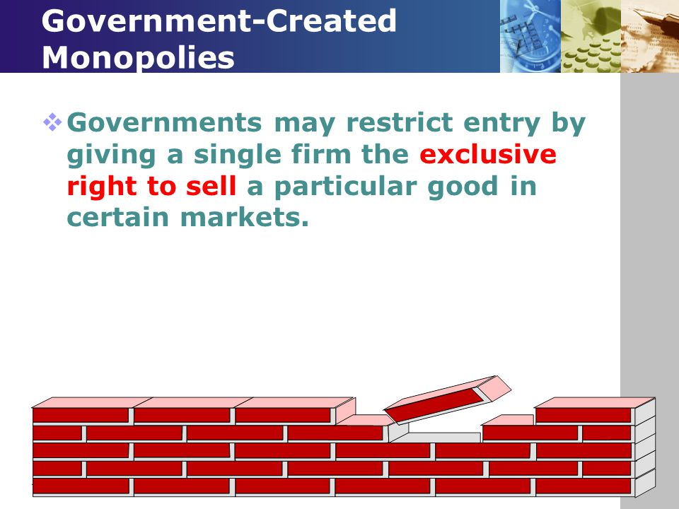 Government-Created Monopolies  Governments may restrict entry by giving a single firm the exclusive right to sell a particular good in certain market