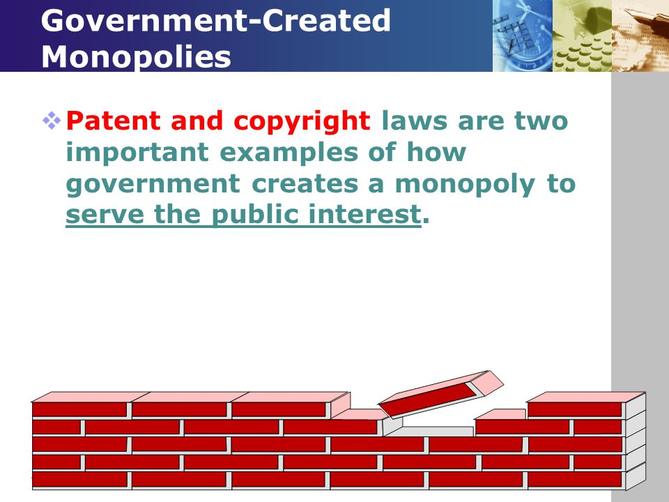 Government-Created Monopolies  Patent and copyright laws are two important examples of how government creates a monopoly to serve the public interest