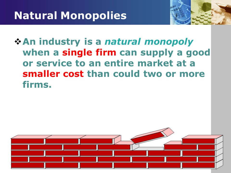 Natural Monopolies  An industry is a natural monopoly when a single firm can supply a good or service to an entire market at a smaller cost than coul
