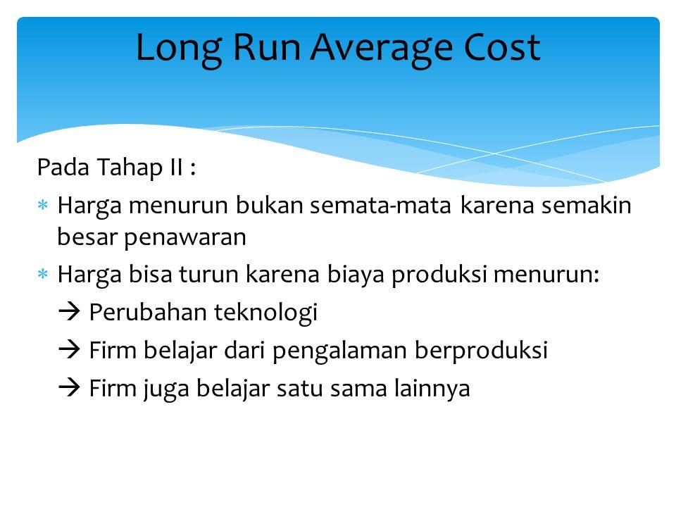 Pada Tahap II :  Harga menurun bukan semata-mata karena semakin besar penawaran  Harga bisa turun karena biaya produksi menurun:  Perubahan teknolo