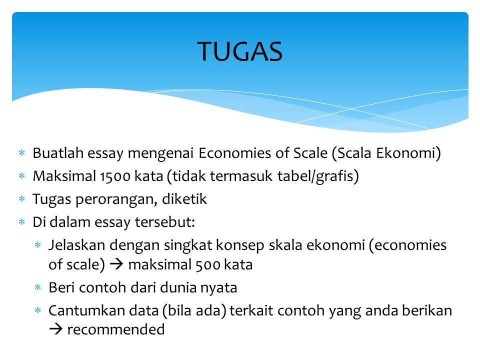  Buatlah essay mengenai Economies of Scale (Scala Ekonomi)  Maksimal 1500 kata (tidak termasuk tabel/grafis)  Tugas perorangan, diketik  Di dalam