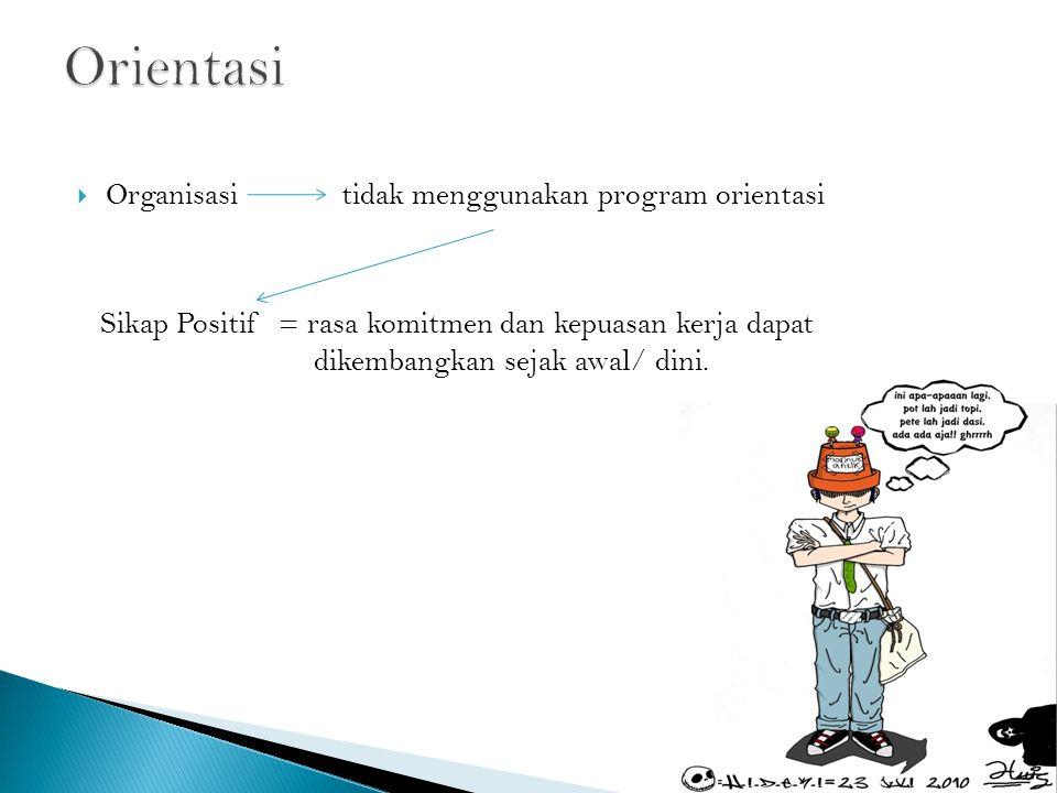  Organisasi tidak menggunakan program orientasi Sikap Positif = rasa komitmen dan kepuasan kerja dapat dikembangkan sejak awal/ dini.