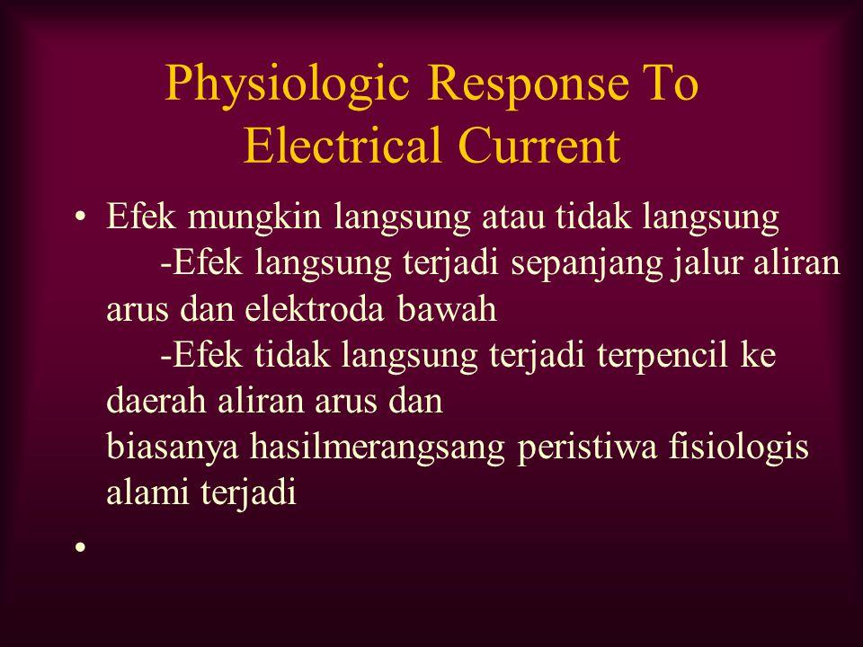 Physiologic Response To Electrical Current Efek mungkin langsung atau tidak langsung -Efek langsung terjadi sepanjang jalur aliran arus dan elektroda