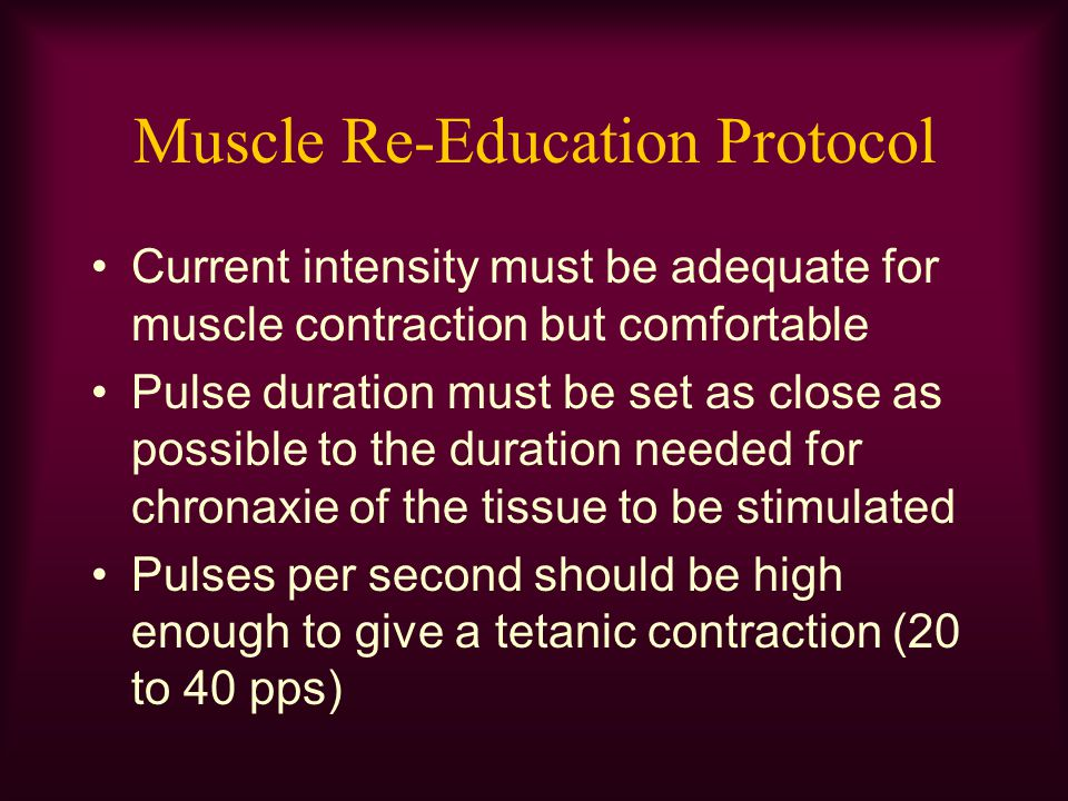 Muscle Re-Education Protocol Current intensity must be adequate for muscle contraction but comfortable Pulse duration must be set as close as possible