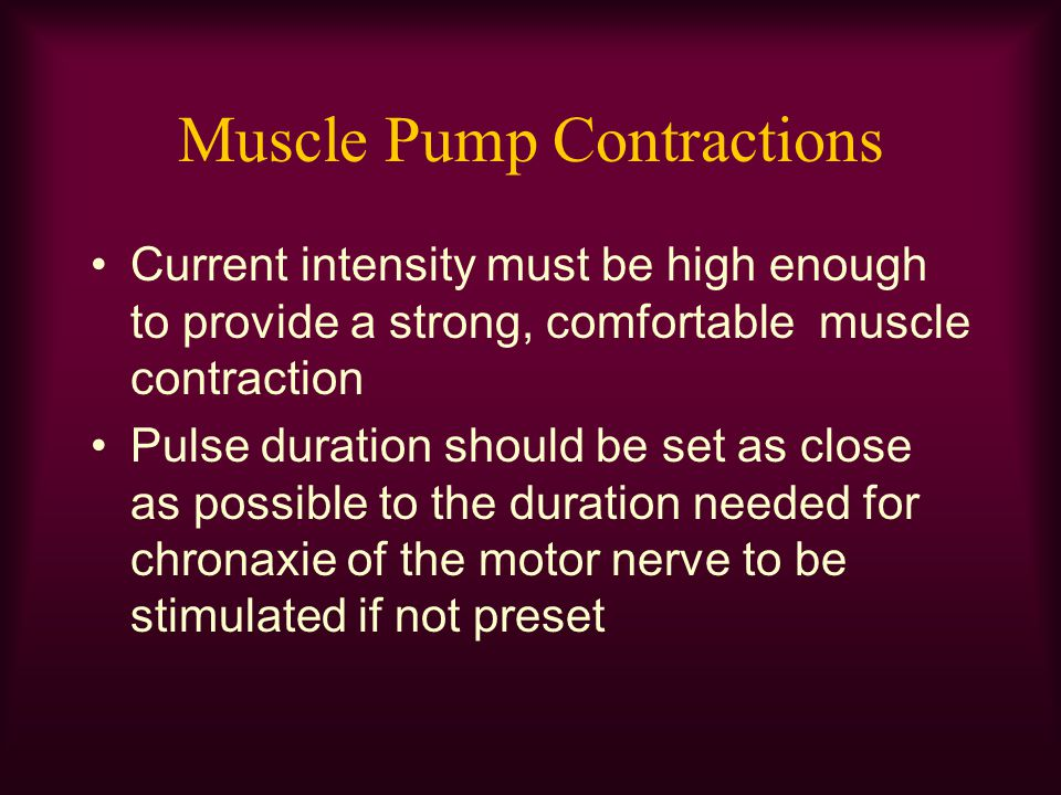 Muscle Pump Contractions Current intensity must be high enough to provide a strong, comfortable muscle contraction Pulse duration should be set as clo