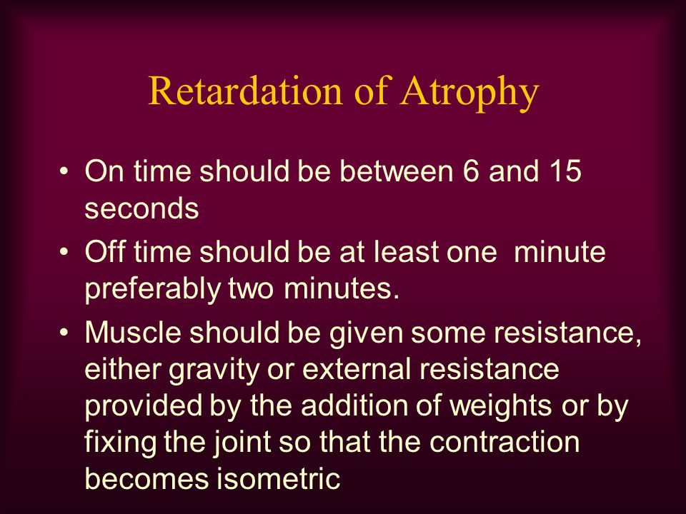 Retardation of Atrophy On time should be between 6 and 15 seconds Off time should be at least one minute preferably two minutes. Muscle should be give