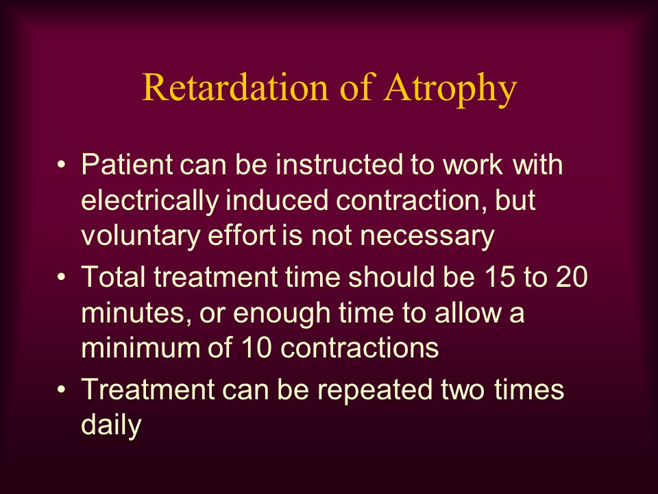 Retardation of Atrophy Patient can be instructed to work with electrically induced contraction, but voluntary effort is not necessary Total treatment