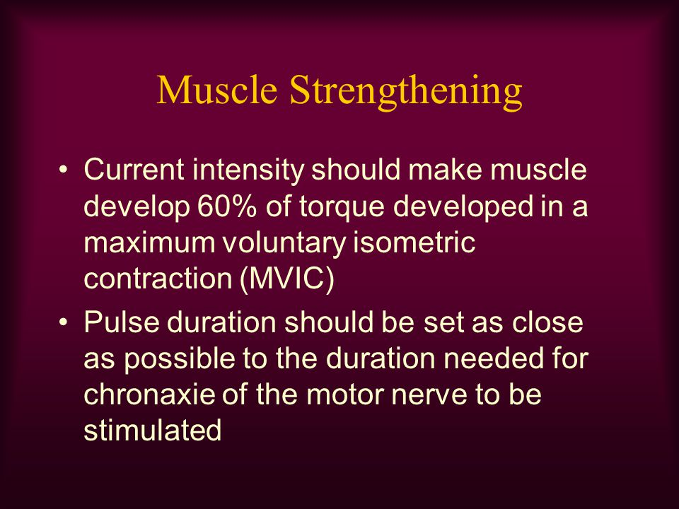 Muscle Strengthening Current intensity should make muscle develop 60% of torque developed in a maximum voluntary isometric contraction (MVIC) Pulse du