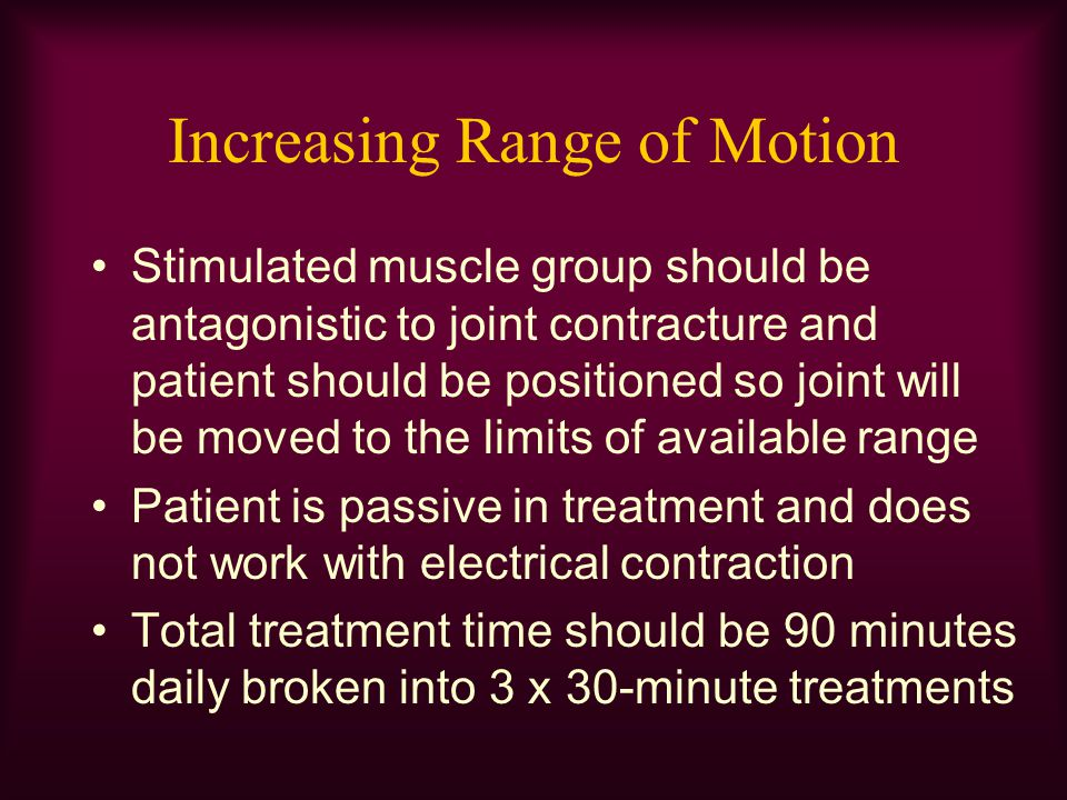 Increasing Range of Motion Stimulated muscle group should be antagonistic to joint contracture and patient should be positioned so joint will be moved