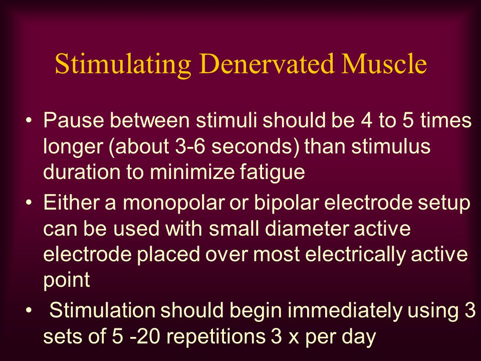 Stimulating Denervated Muscle Pause between stimuli should be 4 to 5 times longer (about 3-6 seconds) than stimulus duration to minimize fatigue Eithe