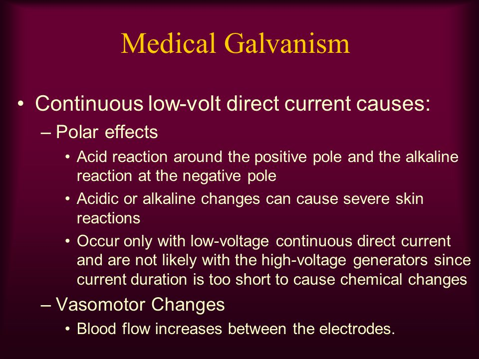 Medical Galvanism Continuous low-volt direct current causes: –Polar effects Acid reaction around the positive pole and the alkaline reaction at the ne