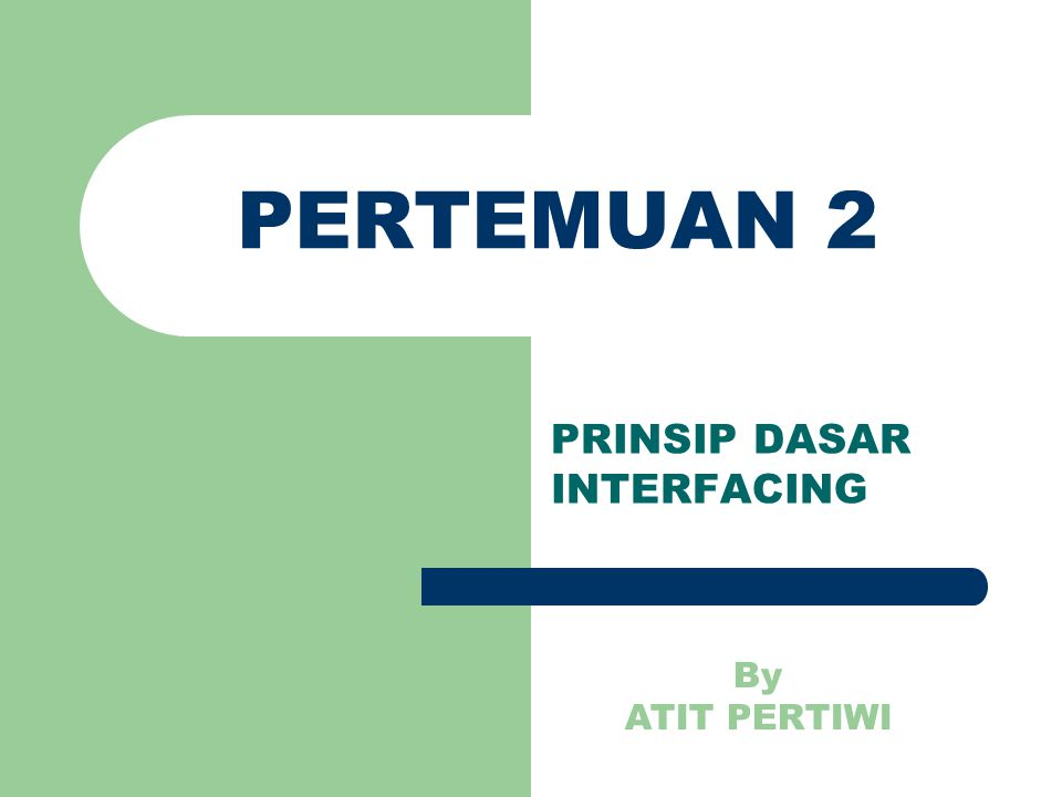 PERTEMUAN 2 PRINSIP DASAR INTERFACING By ATIT PERTIWI