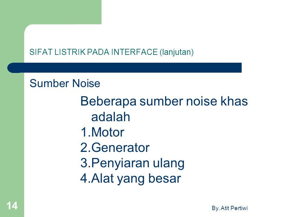 By. Atit Pertiwi 14 SIFAT LISTRIK PADA INTERFACE (lanjutan) Sumber Noise Beberapa sumber noise khas adalah 1.Motor 2.Generator 3.Penyiaran ulang 4.Ala