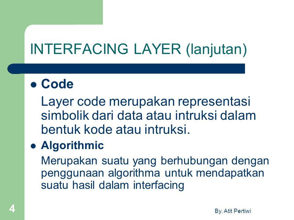 By. Atit Pertiwi 4 INTERFACING LAYER (lanjutan) Code Layer code merupakan representasi simbolik dari data atau intruksi dalam bentuk kode atau intruks