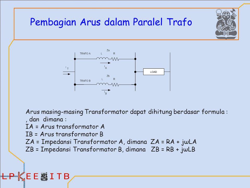Pembagian Arus dalam Paralel Trafo Arus masing-masing Transformator dapat dihitung berdasar formula :, dan dimana : IA = Arus transformator A IB = Arus transformator B ZA = Impedansi Transformator A, dimana ZA = RA + jωLA ZB = Impedansi Transformator B, dimana ZB = RB + jωLB