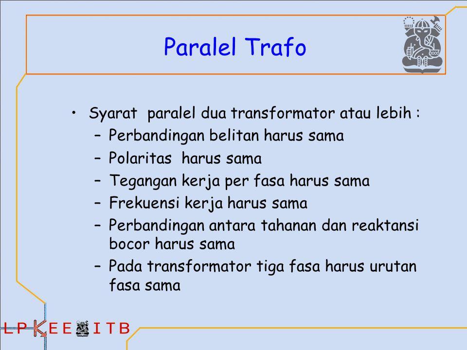 Paralel Trafo Syarat paralel dua transformator atau lebih : –Perbandingan belitan harus sama –Polaritas harus sama –Tegangan kerja per fasa harus sama