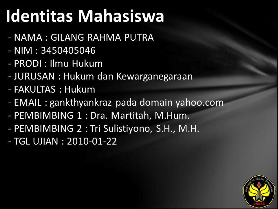 Identitas Mahasiswa - NAMA : GILANG RAHMA PUTRA - NIM : 3450405046 - PRODI : Ilmu Hukum - JURUSAN : Hukum dan Kewarganegaraan - FAKULTAS : Hukum - EMAIL : gankthyankraz pada domain yahoo.com - PEMBIMBING 1 : Dra.