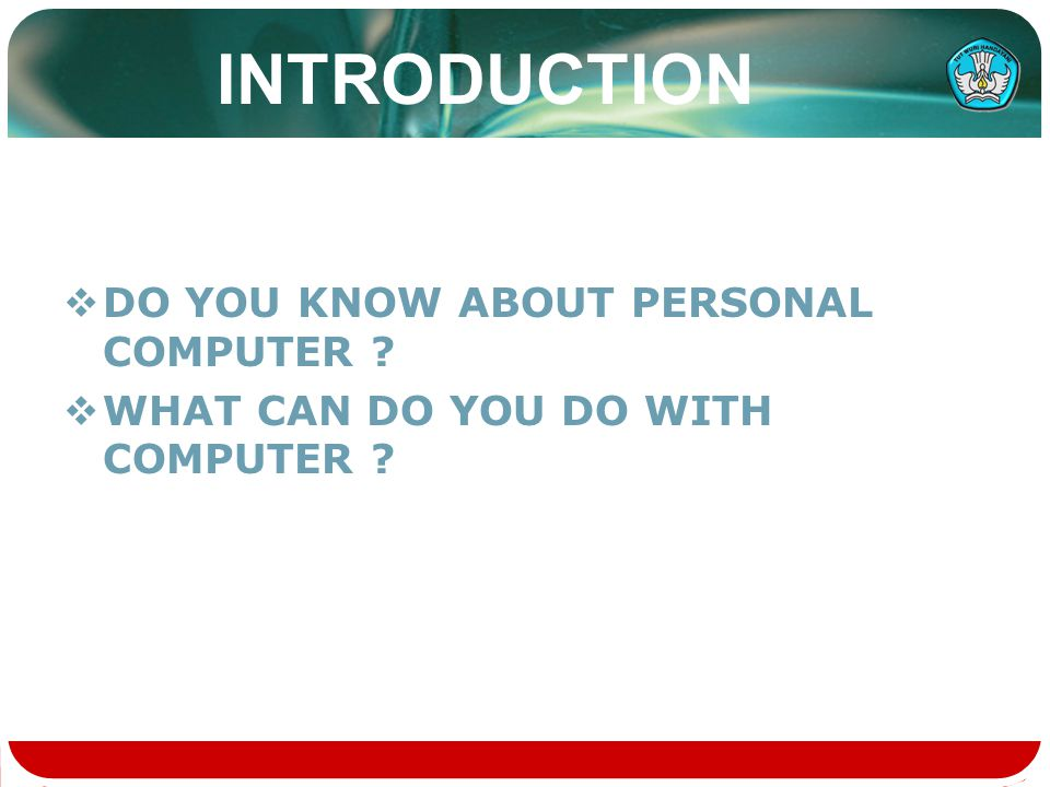 INTRODUCTION  DO YOU KNOW ABOUT PERSONAL COMPUTER  WHAT CAN DO YOU DO WITH COMPUTER
