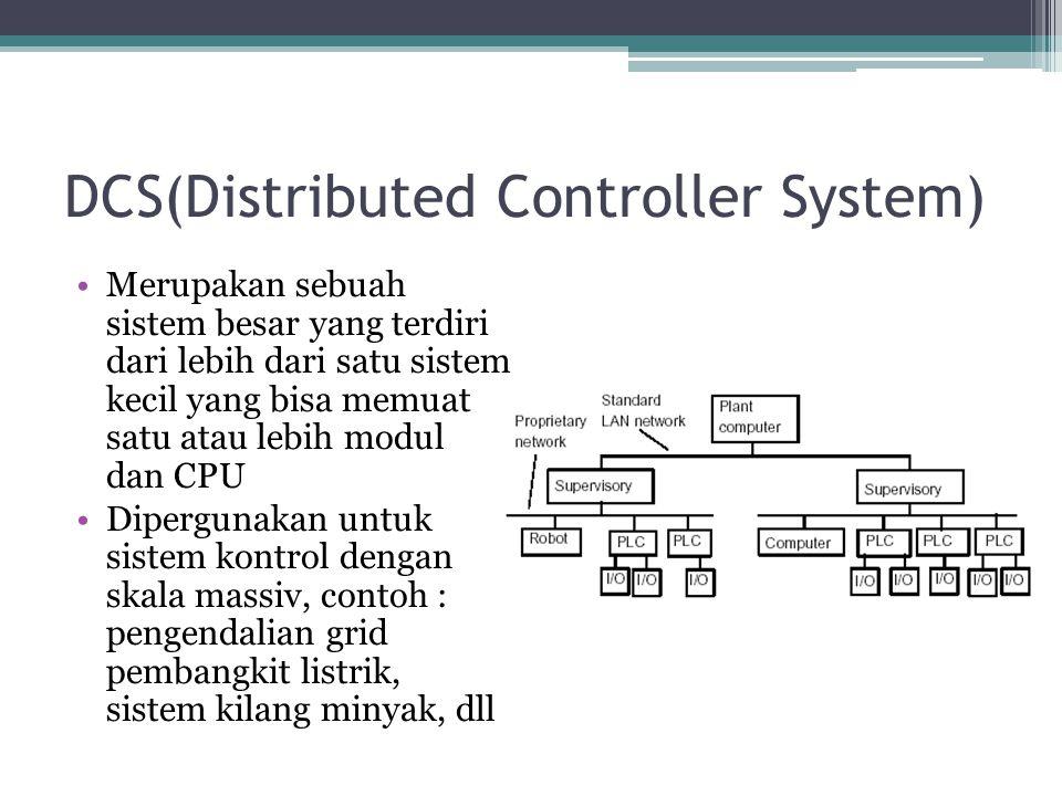 DCS(Distributed Controller System) Merupakan sebuah sistem besar yang terdiri dari lebih dari satu sistem kecil yang bisa memuat satu atau lebih modul dan CPU Dipergunakan untuk sistem kontrol dengan skala massiv, contoh : pengendalian grid pembangkit listrik, sistem kilang minyak, dll