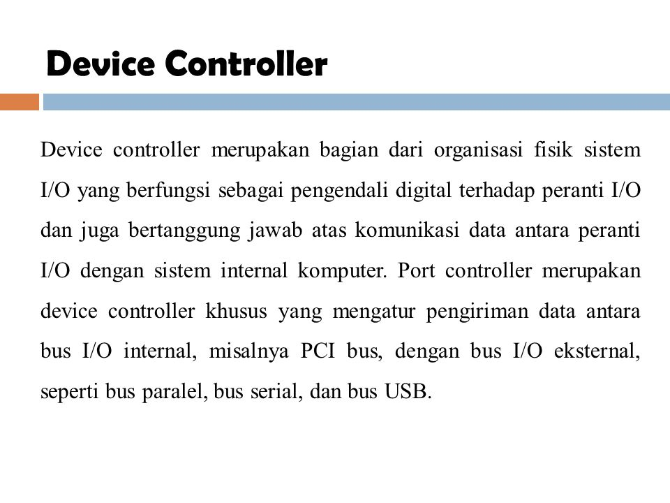 Device controller merupakan bagian dari organisasi fisik sistem I/O yang berfungsi sebagai pengendali digital terhadap peranti I/O dan juga bertanggun