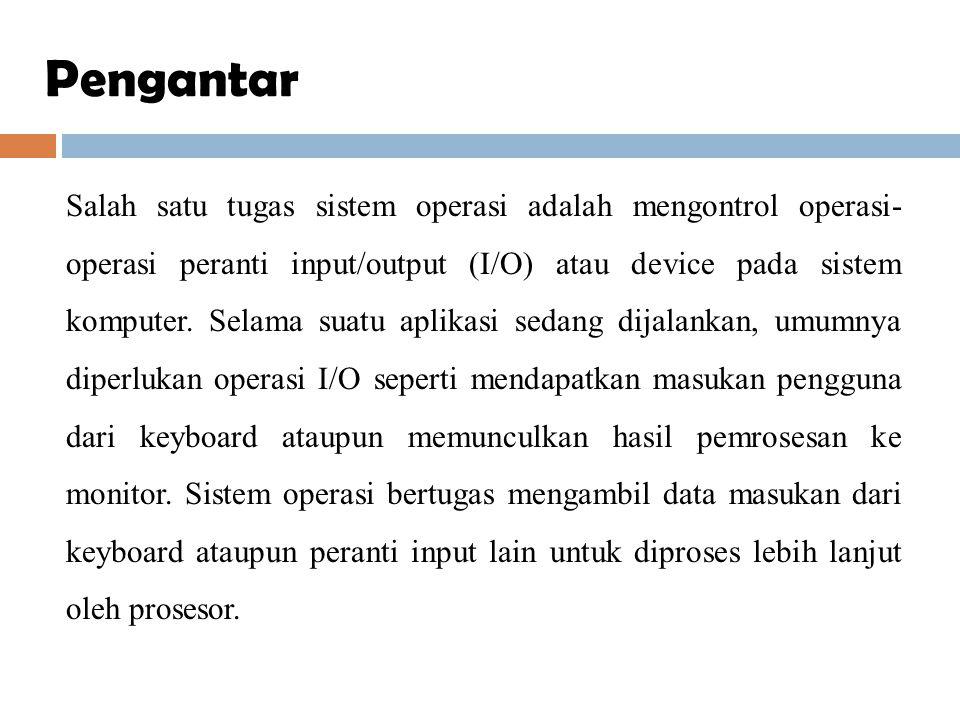 Salah satu tugas sistem operasi adalah mengontrol operasi- operasi peranti input/output (I/O) atau device pada sistem komputer. Selama suatu aplikasi