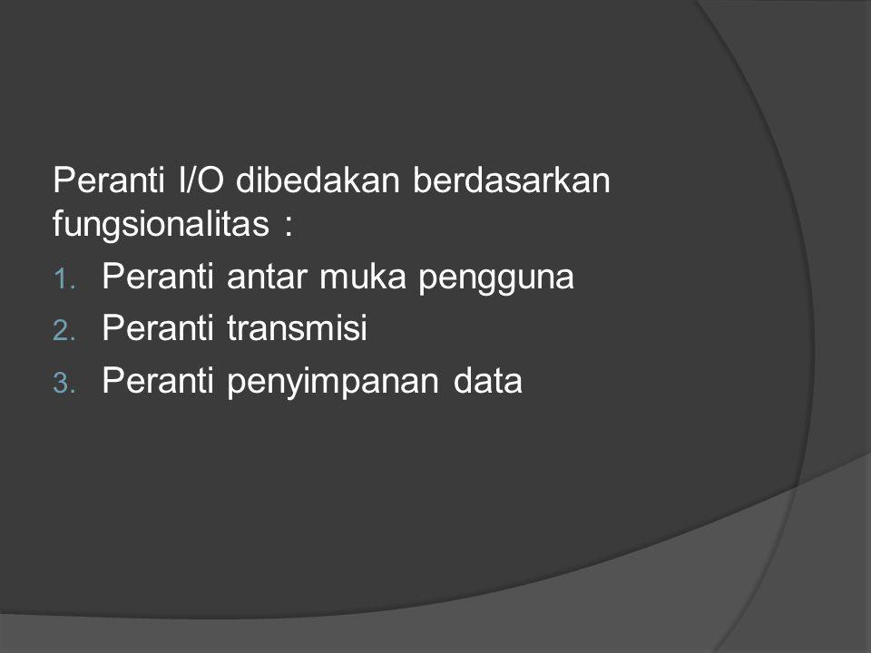Peranti I/O dibedakan berdasarkan fungsionalitas : 1. Peranti antar muka pengguna 2. Peranti transmisi 3. Peranti penyimpanan data
