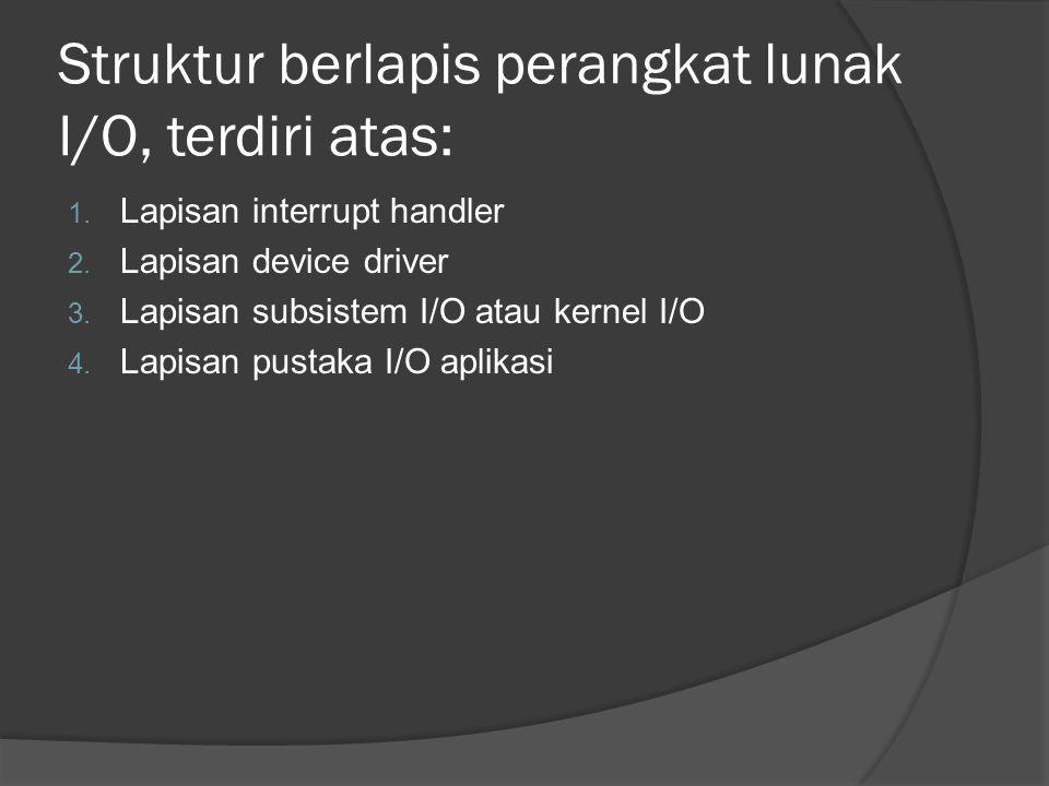 Struktur berlapis perangkat lunak I/O, terdiri atas: 1. Lapisan interrupt handler 2. Lapisan device driver 3. Lapisan subsistem I/O atau kernel I/O 4.