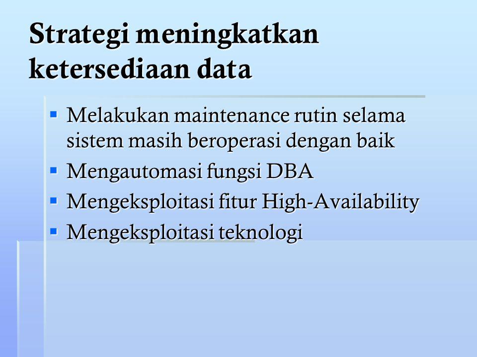 Strategi meningkatkan ketersediaan data  Melakukan maintenance rutin selama sistem masih beroperasi dengan baik  Mengautomasi fungsi DBA  Mengeksploitasi fitur High-Availability  Mengeksploitasi teknologi