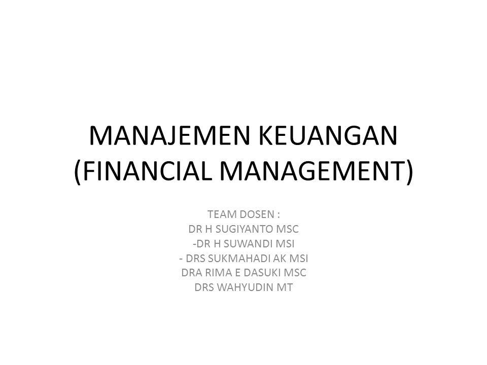 MANAJEMEN KEUANGAN (FINANCIAL MANAGEMENT) TEAM DOSEN : DR H SUGIYANTO MSC -DR H SUWANDI MSI - DRS SUKMAHADI AK MSI DRA RIMA E DASUKI MSC DRS WAHYUDIN