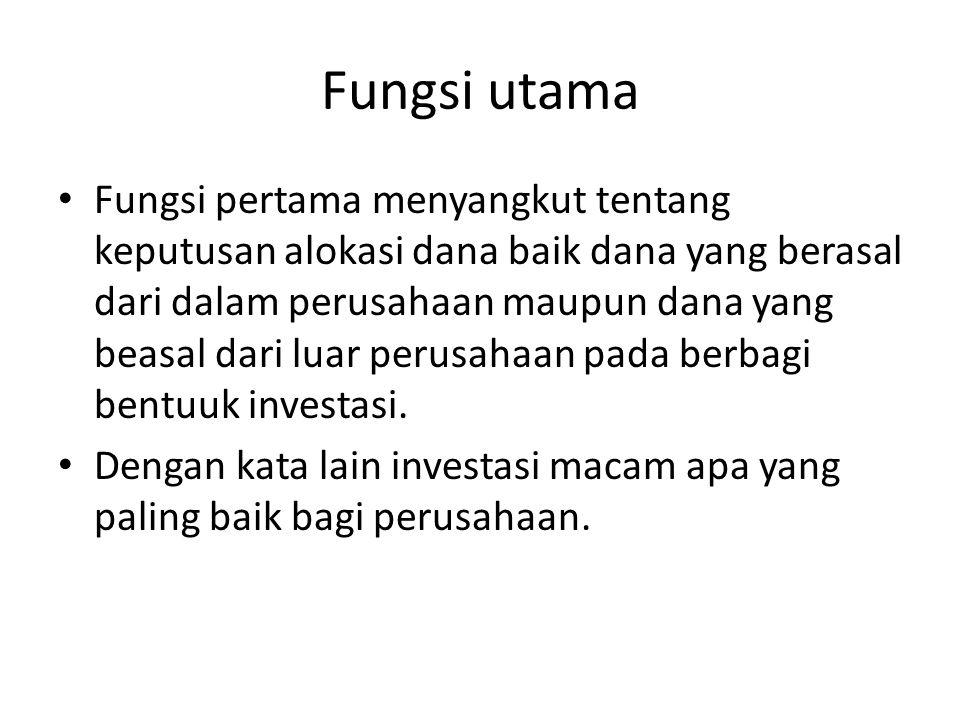 Fungsi utama Fungsi pertama menyangkut tentang keputusan alokasi dana baik dana yang berasal dari dalam perusahaan maupun dana yang beasal dari luar p