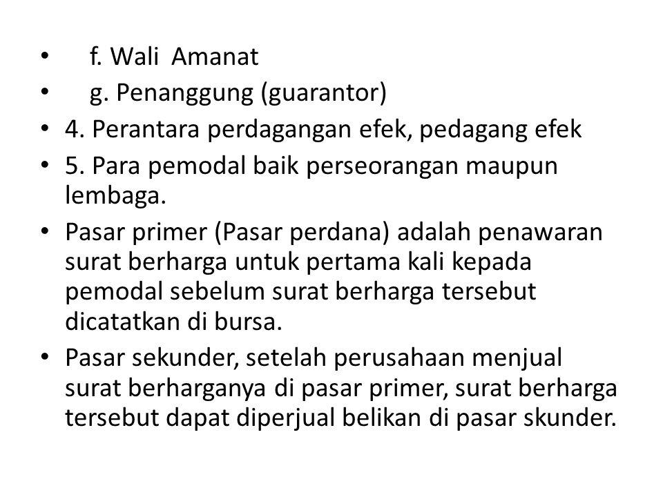 f. Wali Amanat g. Penanggung (guarantor) 4. Perantara perdagangan efek, pedagang efek 5. Para pemodal baik perseorangan maupun lembaga. Pasar primer (