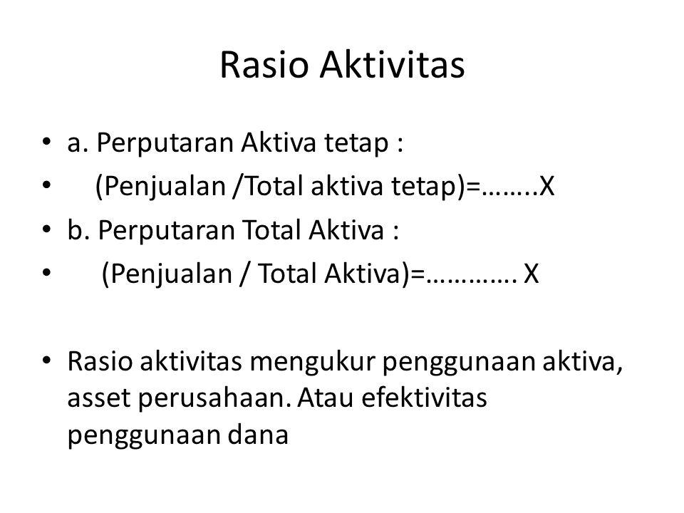 a. Perputaran Aktiva tetap : (Penjualan /Total aktiva tetap)=……..X b. Perputaran Total Aktiva : (Penjualan / Total Aktiva)=…………. X Rasio aktivitas men