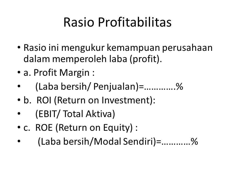 Rasio ini mengukur kemampuan perusahaan dalam memperoleh laba (profit). a. Profit Margin : (Laba bersih/ Penjualan)=………….% b. ROI (Return on Investmen