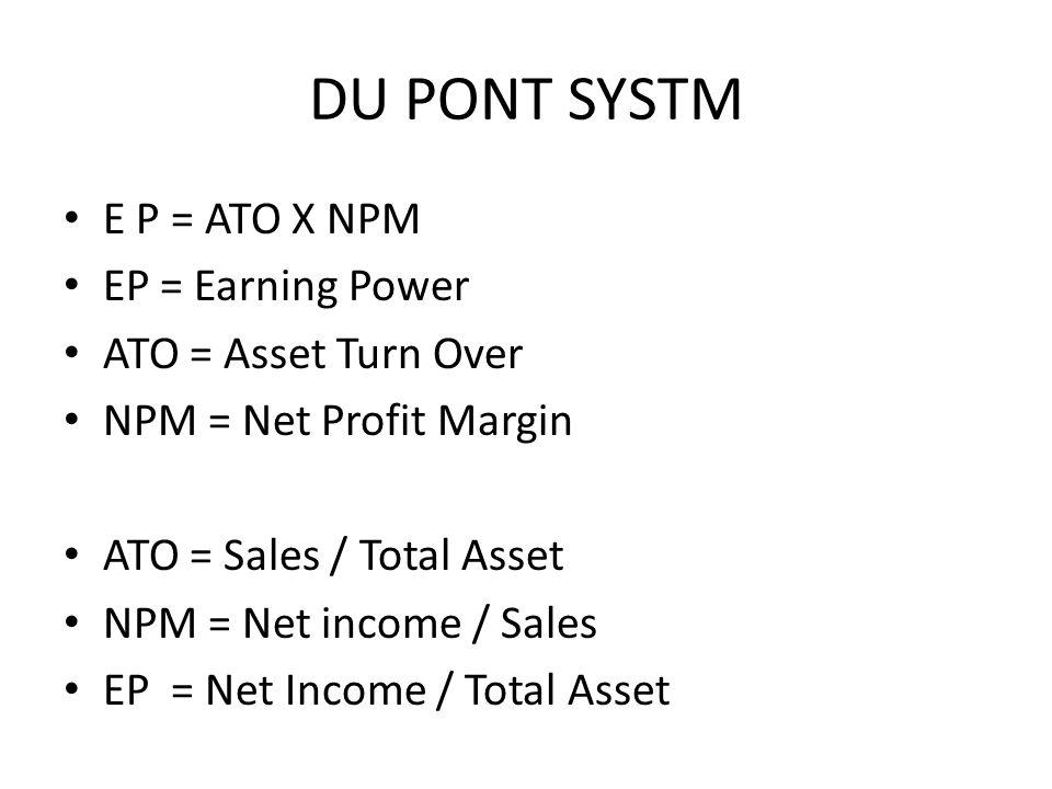 DU PONT SYSTM E P = ATO X NPM EP = Earning Power ATO = Asset Turn Over NPM = Net Profit Margin ATO = Sales / Total Asset NPM = Net income / Sales EP =