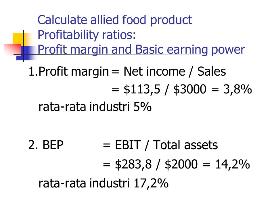 Calculate allied food product Profitability ratios: Profit margin and Basic earning power 1.Profit margin= Net income / Sales = $113,5 / $3000 = 3,8%
