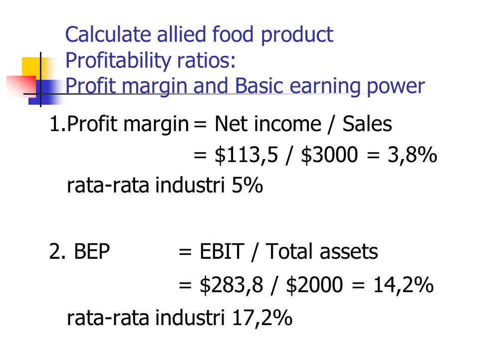 Calculate allied food product Profitability ratios: Profit margin and Basic earning power 1.Profit margin= Net income / Sales = $113,5 / $3000 = 3,8% rata-rata industri 5% 2.
