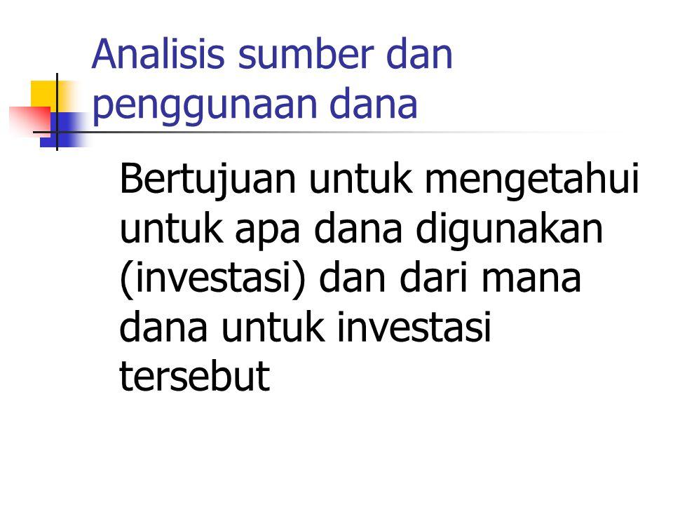Analisis sumber dan penggunaan dana Bertujuan untuk mengetahui untuk apa dana digunakan (investasi) dan dari mana dana untuk investasi tersebut