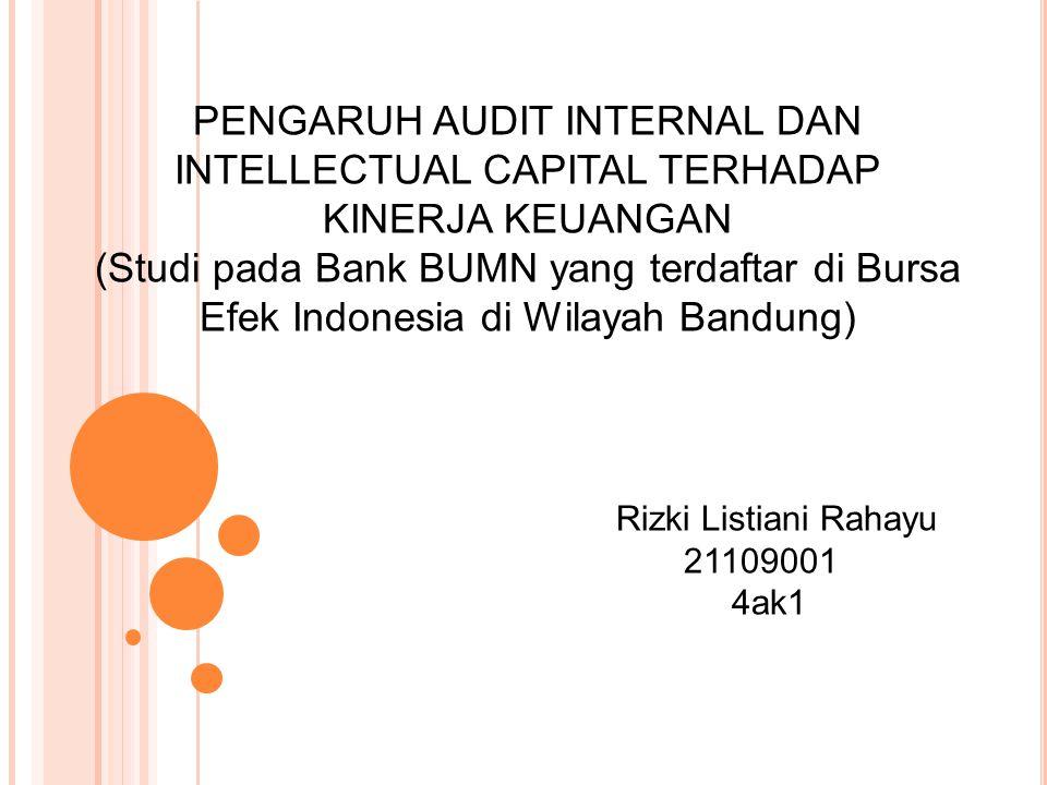 PENGARUH AUDIT INTERNAL DAN INTELLECTUAL CAPITAL TERHADAP KINERJA KEUANGAN (Studi pada Bank BUMN yang terdaftar di Bursa Efek Indonesia di Wilayah Bandung) Rizki Listiani Rahayu 21109001 4ak1