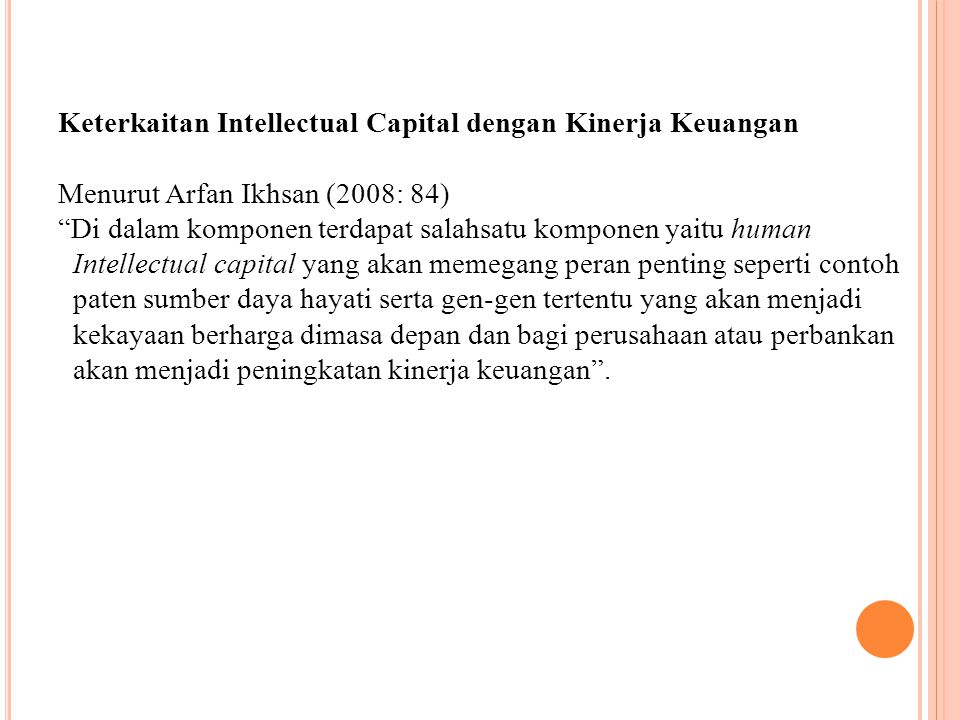 Keterkaitan Intellectual Capital dengan Kinerja Keuangan Menurut Arfan Ikhsan (2008: 84) Di dalam komponen terdapat salahsatu komponen yaitu human Intellectual capital yang akan memegang peran penting seperti contoh paten sumber daya hayati serta gen-gen tertentu yang akan menjadi kekayaan berharga dimasa depan dan bagi perusahaan atau perbankan akan menjadi peningkatan kinerja keuangan .