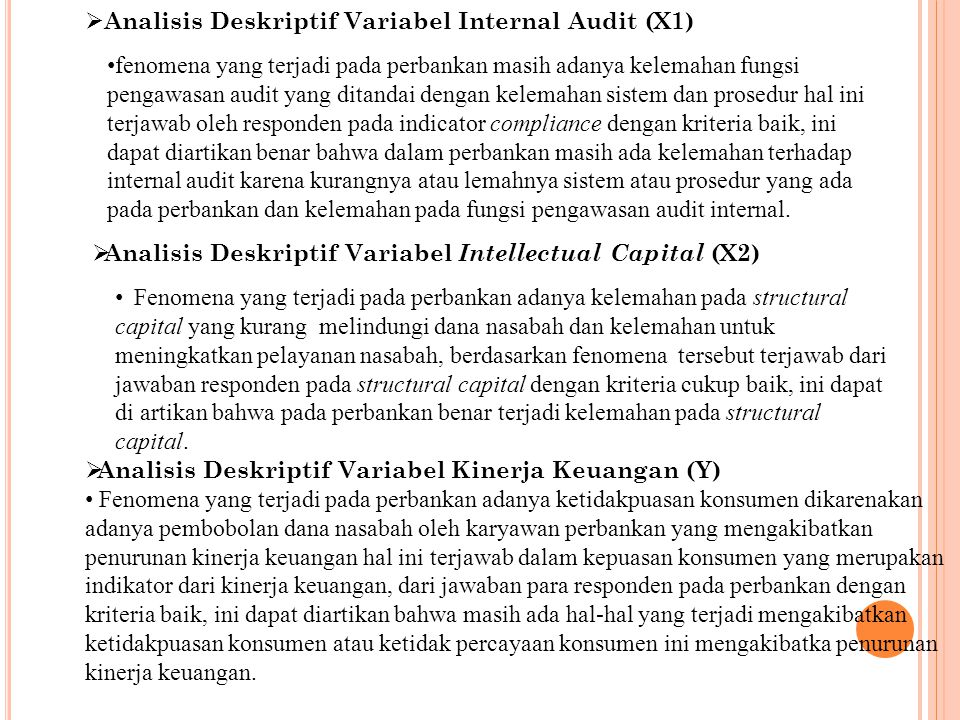  Analisis Deskriptif Variabel Internal Audit (X1) fenomena yang terjadi pada perbankan masih adanya kelemahan fungsi pengawasan audit yang ditandai dengan kelemahan sistem dan prosedur hal ini terjawab oleh responden pada indicator compliance dengan kriteria baik, ini dapat diartikan benar bahwa dalam perbankan masih ada kelemahan terhadap internal audit karena kurangnya atau lemahnya sistem atau prosedur yang ada pada perbankan dan kelemahan pada fungsi pengawasan audit internal.