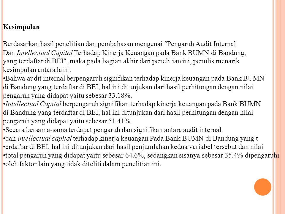 Kesimpulan Berdasarkan hasil penelitian dan pembahasan mengenai Pengaruh Audit Internal Dan Intellectual Capital Terhadap Kinerja Keuangan pada Bank BUMN di Bandung, yang terdaftar di BEI , maka pada bagian akhir dari penelitian ini, penulis menarik kesimpulan antara lain : Bahwa audit internal berpengaruh signifikan terhadap kinerja keuangan pada Bank BUMN di Bandung yang terdaftar di BEI, hal ini ditunjukan dari hasil perhitungan dengan nilai pengaruh yang didapat yaitu sebesar 33.18%.