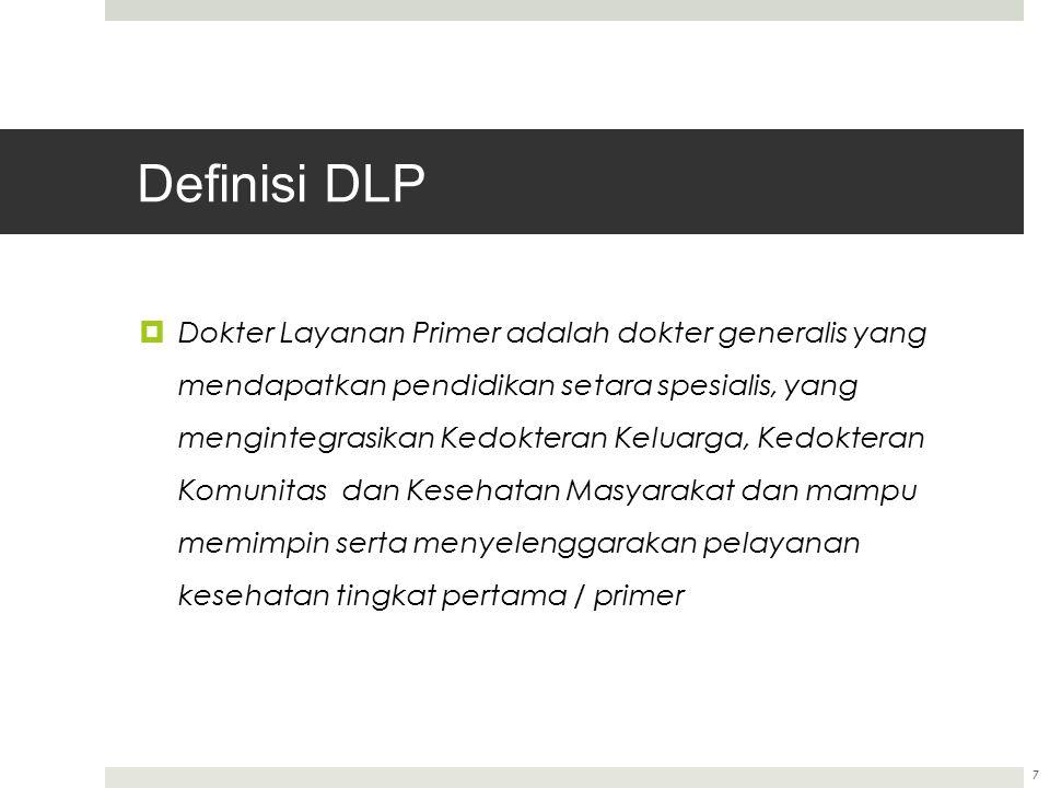 Definisi DLP  Dokter Layanan Primer adalah dokter generalis yang mendapatkan pendidikan setara spesialis, yang mengintegrasikan Kedokteran Keluarga, Kedokteran Komunitas dan Kesehatan Masyarakat dan mampu memimpin serta menyelenggarakan pelayanan kesehatan tingkat pertama / primer 7