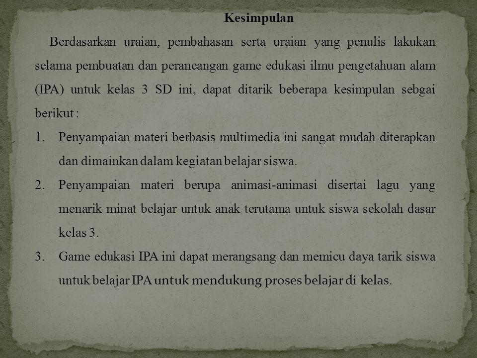 Kesimpulan Berdasarkan uraian, pembahasan serta uraian yang penulis lakukan selama pembuatan dan perancangan game edukasi ilmu pengetahuan alam (IPA)