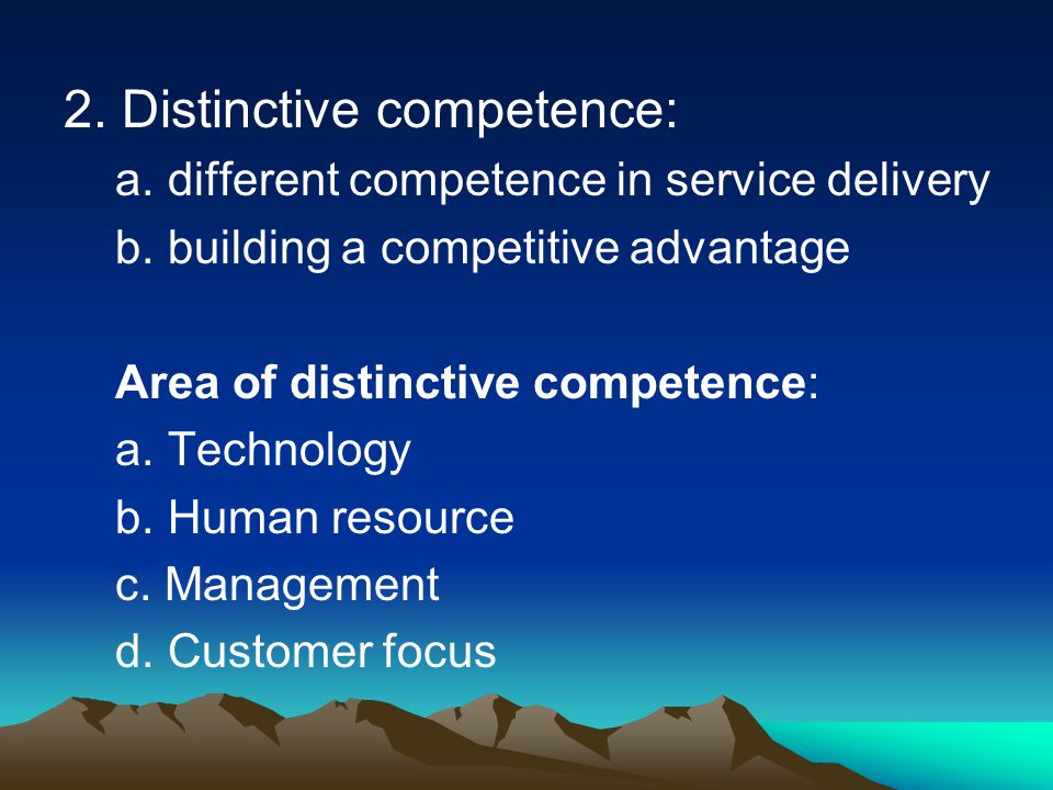 2. Distinctive competence: a. different competence in service delivery b. building a competitive advantage Area of distinctive competence: a. Technolo