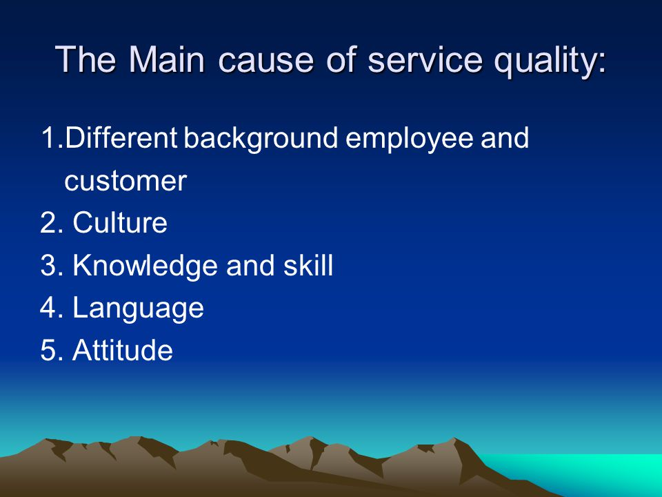The Main cause of service quality: 1.Different background employee and customer 2. Culture 3. Knowledge and skill 4. Language 5. Attitude